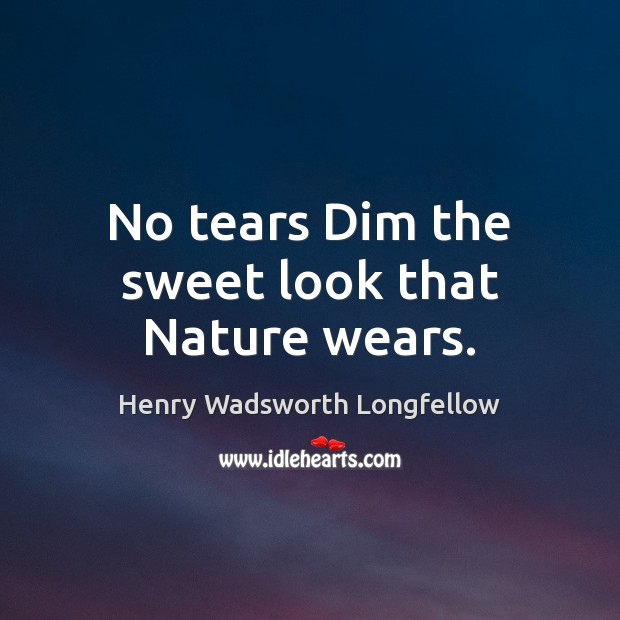 No tears Dim the sweet look that Nature wears. Image