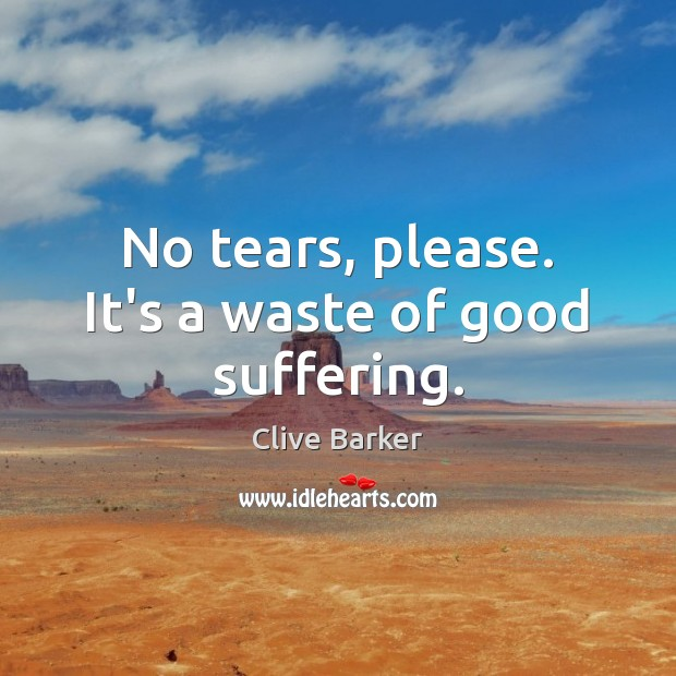 No tears, please. It's a waste of good suffering. Clive Barker Picture Quote