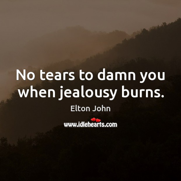 No tears to damn you when jealousy burns. Elton John Picture Quote