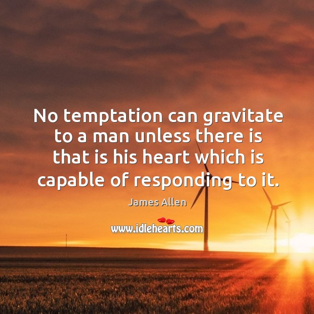 No temptation can gravitate to a man unless there is that is his heart which is capable of responding to it. Image