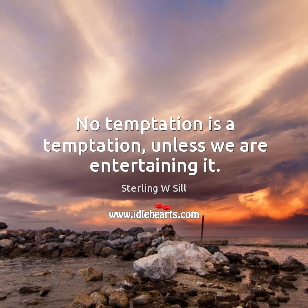 No temptation is a temptation, unless we are entertaining it. Sterling W Sill Picture Quote