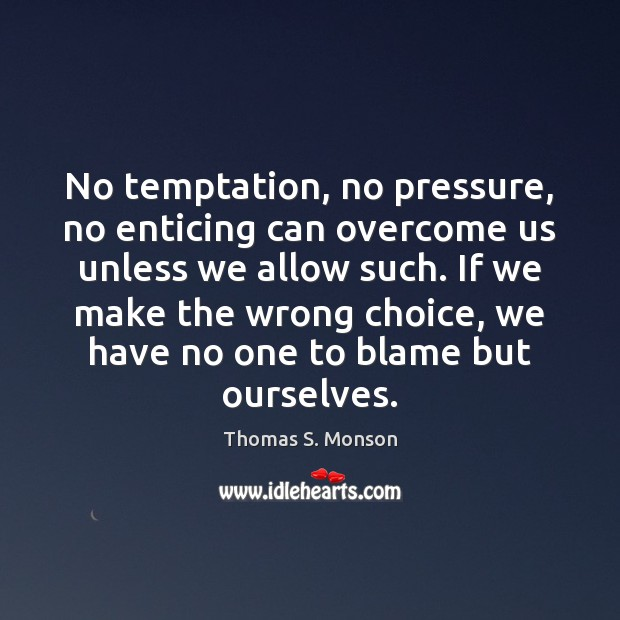 No temptation, no pressure, no enticing can overcome us unless we allow Thomas S. Monson Picture Quote