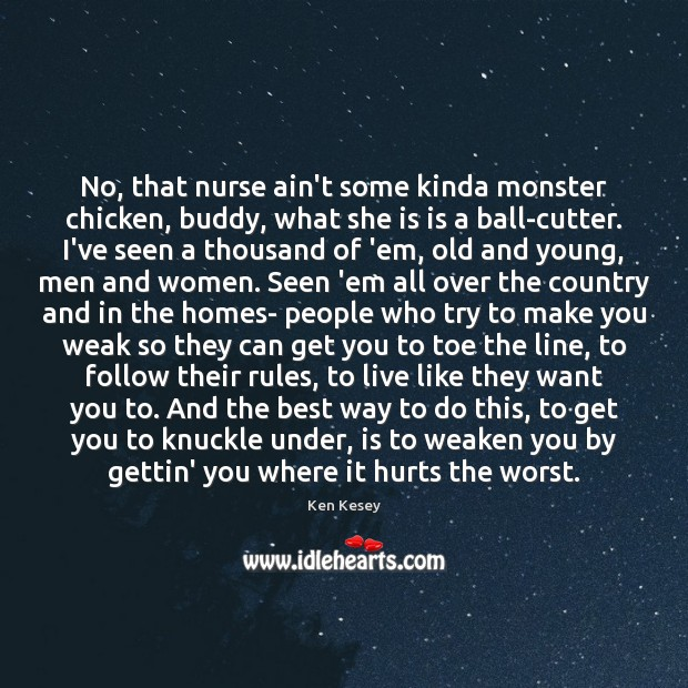 No, that nurse ain't some kinda monster chicken, buddy, what she is Ken Kesey Picture Quote