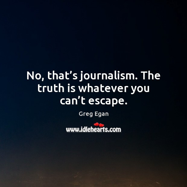 No, that's journalism. The truth is whatever you can't escape. Greg Egan Picture Quote
