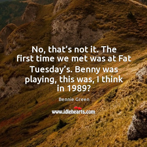 No, that's not it. The first time we met was at fat tuesday's. Benny was playing, this was, I think in 1989? Image