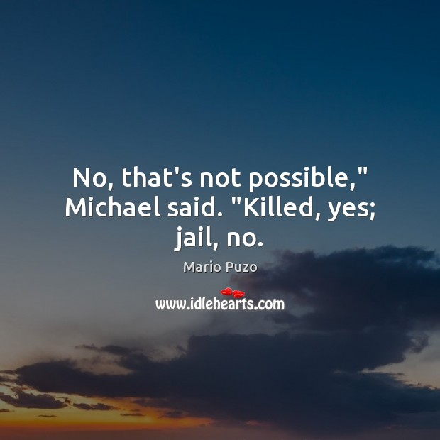"No, that's not possible,"" Michael said. ""Killed, yes; jail, no. Mario Puzo Picture Quote"