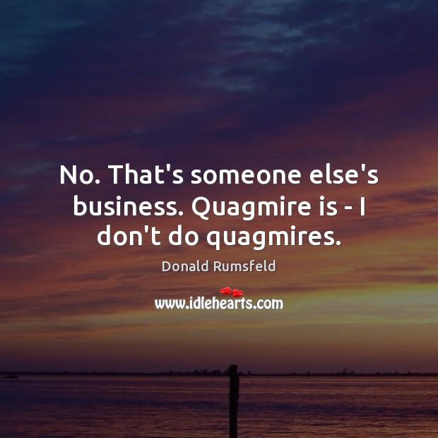 No. That's someone else's business. Quagmire is – I don't do quagmires. Donald Rumsfeld Picture Quote