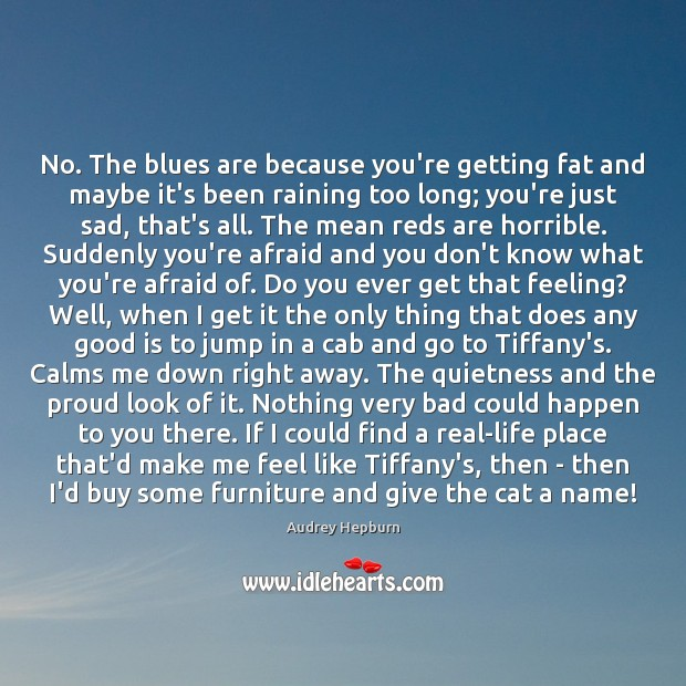 No. The blues are because you're getting fat and maybe it's been Audrey Hepburn Picture Quote