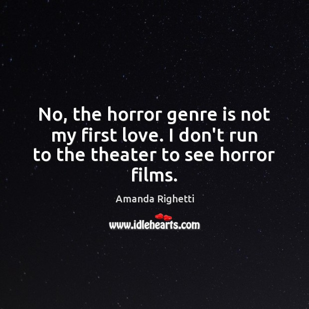 No, the horror genre is not my first love. I don't run to the theater to see horror films. Image