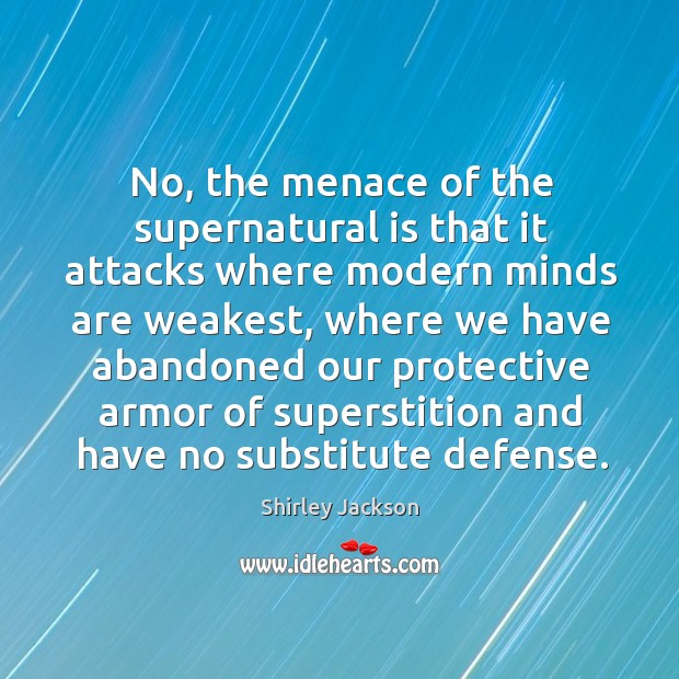 No, the menace of the supernatural is that it attacks where modern Shirley Jackson Picture Quote