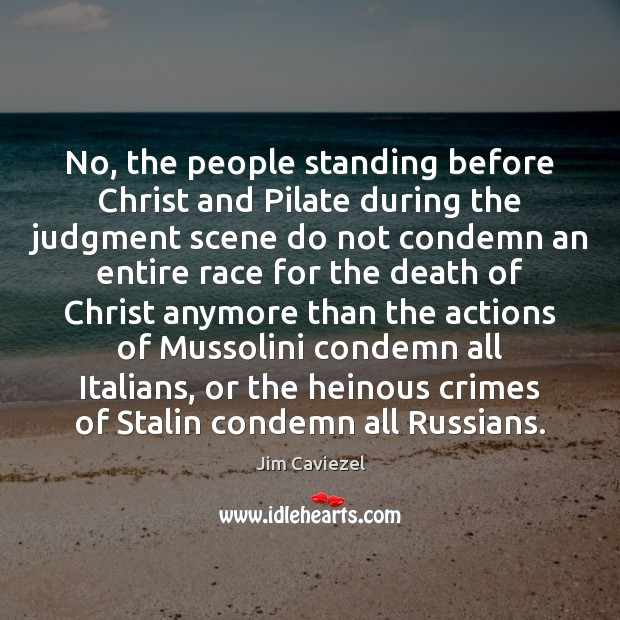 No, the people standing before Christ and Pilate during the judgment scene Image