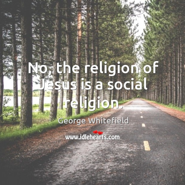 No, the religion of jesus is a social religion. Image