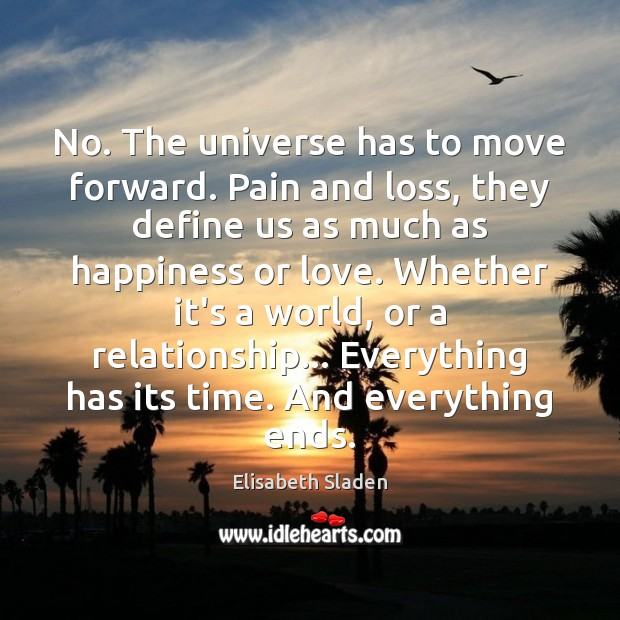No. The universe has to move forward. Pain and loss, they define