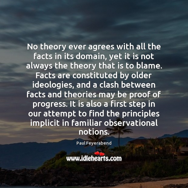 No theory ever agrees with all the facts in its domain, yet Paul Feyerabend Picture Quote