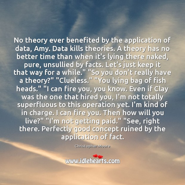 No theory ever benefited by the application of data, Amy. Data kills Image