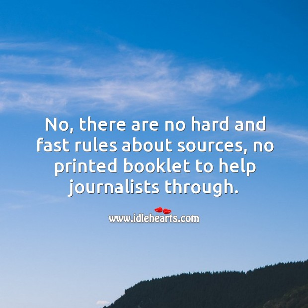 No, there are no hard and fast rules about sources, no printed booklet to help journalists through. Image
