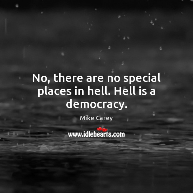 No, there are no special places in hell. Hell is a democracy. Image