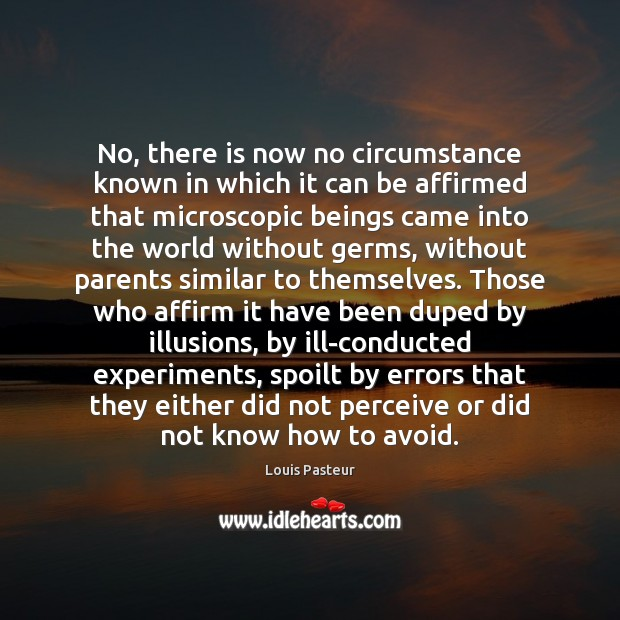 No, there is now no circumstance known in which it can be Louis Pasteur Picture Quote