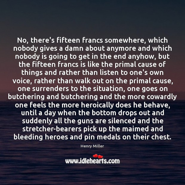 No, there's fifteen francs somewhere, which nobody gives a damn about anymore Henry Miller Picture Quote