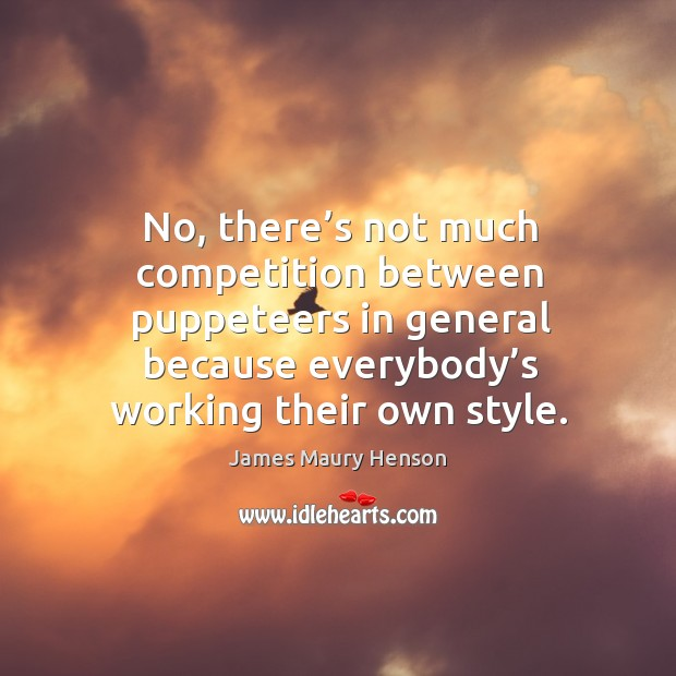 Image, No, there's not much competition between puppeteers in general because everybody's working their own style.