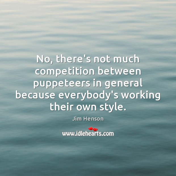 No, there's not much competition between puppeteers in general because everybody's working Jim Henson Picture Quote