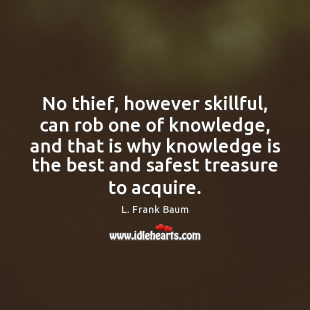 No thief, however skillful, can rob one of knowledge, and that is L. Frank Baum Picture Quote