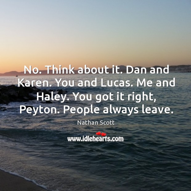 No. Think about it. Dan and karen. You and lucas. Me and haley. You got it right, peyton. People always leave. Nathan Scott Picture Quote
