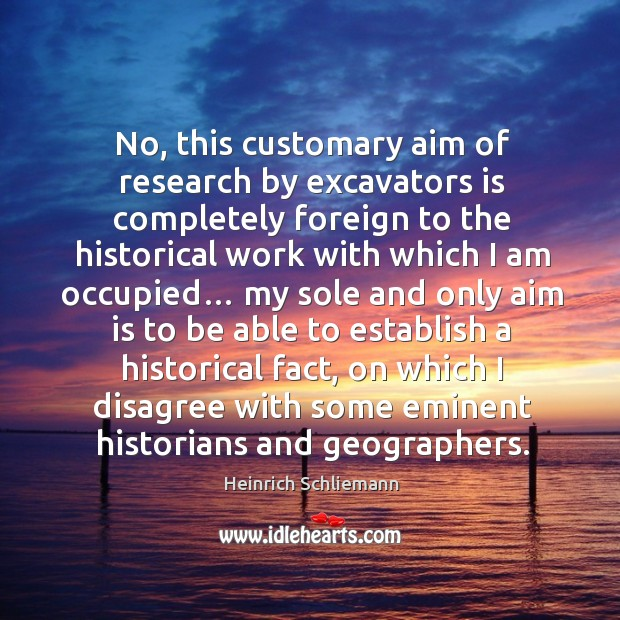 No, this customary aim of research by excavators is completely foreign to the historical work with which I am occupied… Image