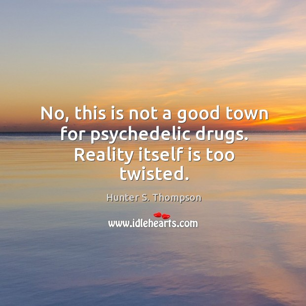 Image, No, this is not a good town for psychedelic drugs. Reality itself is too twisted.