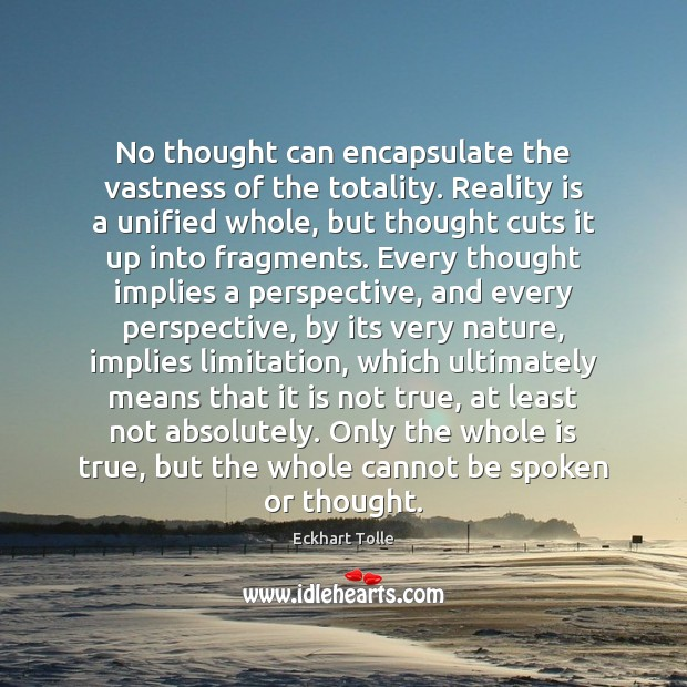 No thought can encapsulate the vastness of the totality. Reality is a Image