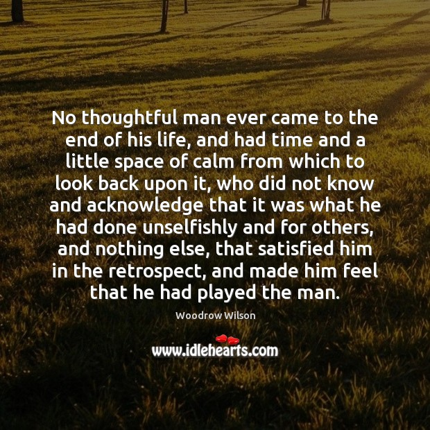 No thoughtful man ever came to the end of his life, and Woodrow Wilson Picture Quote