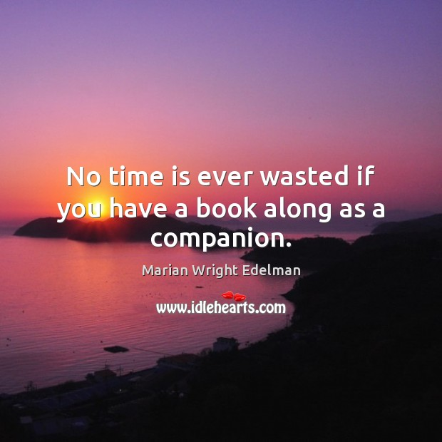 No time is ever wasted if you have a book along as a companion. Marian Wright Edelman Picture Quote
