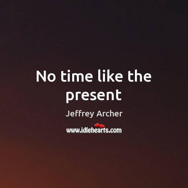 No time like the present Jeffrey Archer Picture Quote