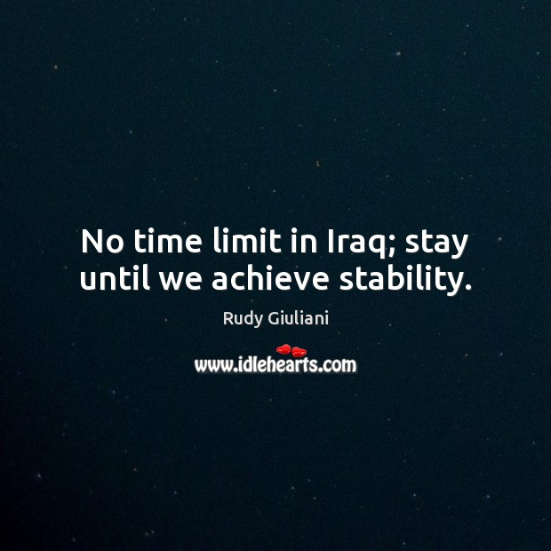 No time limit in Iraq; stay until we achieve stability. Rudy Giuliani Picture Quote