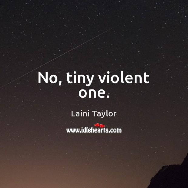 No, tiny violent one. Image