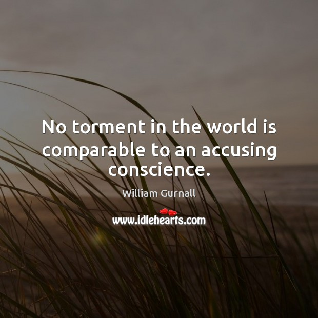 No torment in the world is comparable to an accusing conscience. William Gurnall Picture Quote