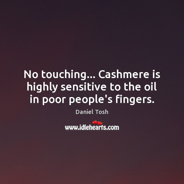 No touching… Cashmere is highly sensitive to the oil in poor people's fingers. Daniel Tosh Picture Quote