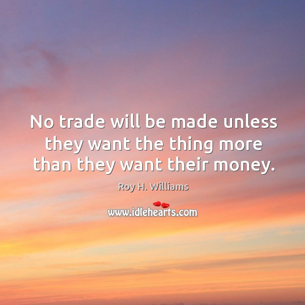 No trade will be made unless they want the thing more than they want their money. Roy H. Williams Picture Quote