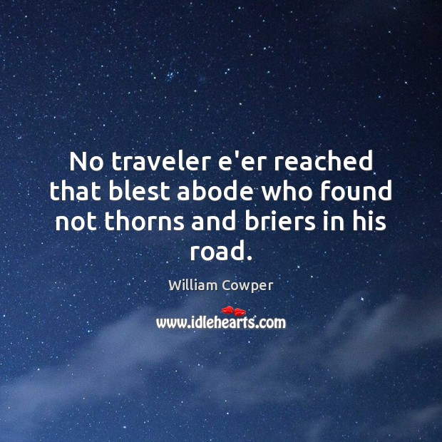 No traveler e'er reached that blest abode who found not thorns and briers in his road. William Cowper Picture Quote