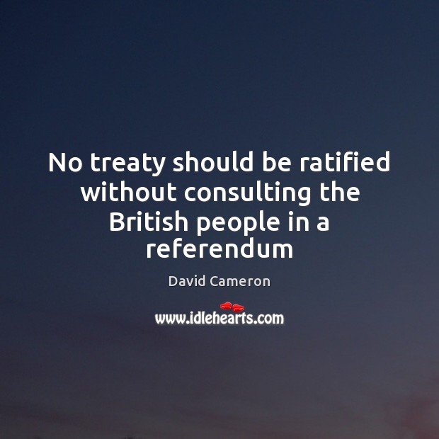 No treaty should be ratified without consulting the British people in a referendum David Cameron Picture Quote