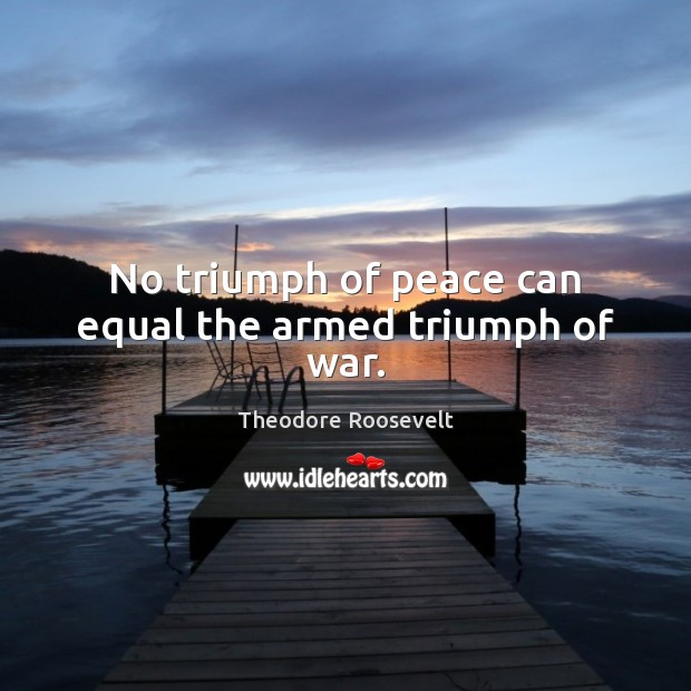 Image, No triumph of peace can equal the armed triumph of war.