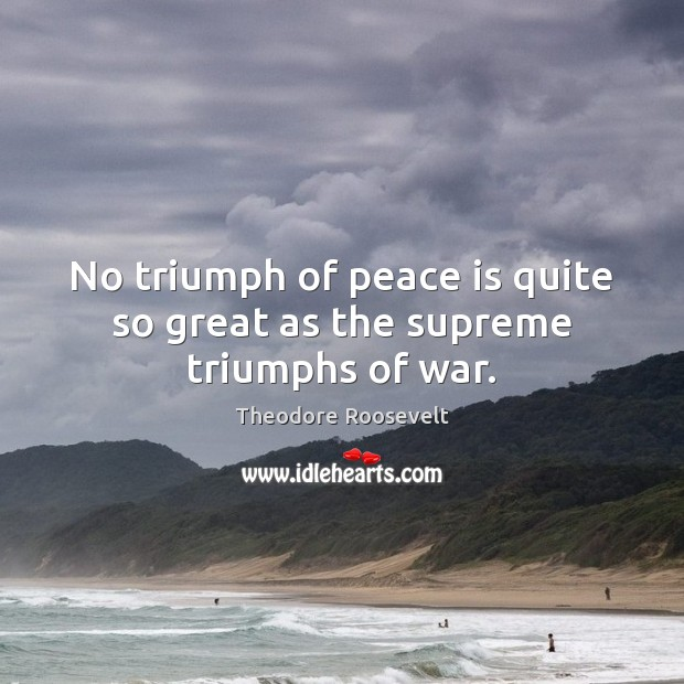 Image, No triumph of peace is quite so great as the supreme triumphs of war.