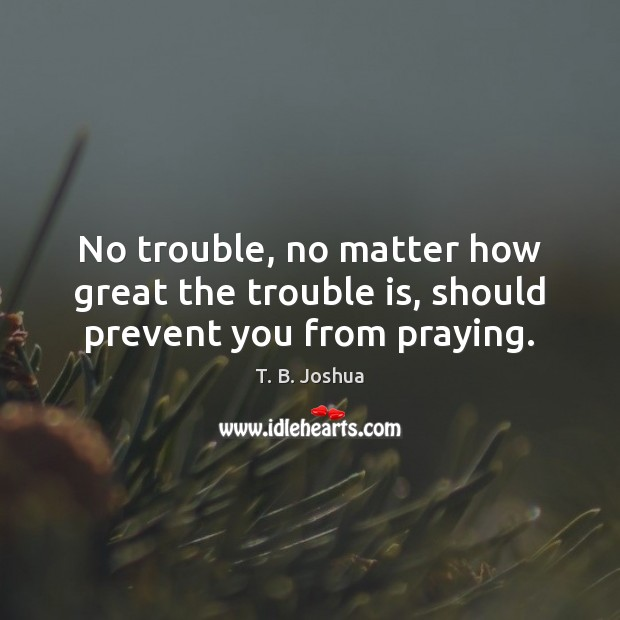 No trouble, no matter how great the trouble is, should prevent you from praying. T. B. Joshua Picture Quote