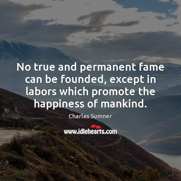 No true and permanent fame can be founded, except in labors which Image