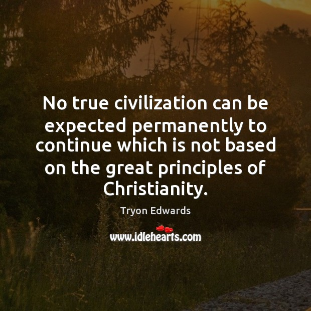 No true civilization can be expected permanently to continue which is not Tryon Edwards Picture Quote