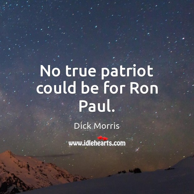 Dick Morris Picture Quote image saying: No true patriot could be for Ron Paul.