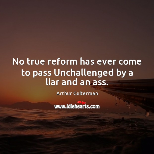 Image, No true reform has ever come to pass Unchallenged by a liar and an ass.