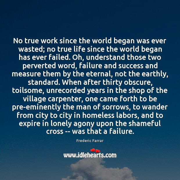 No true work since the world began was ever wasted; no true Frederic Farrar Picture Quote