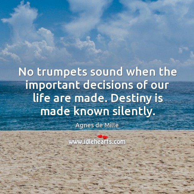 No trumpets sound when the important decisions of our life are made. Destiny is made known silently. Image