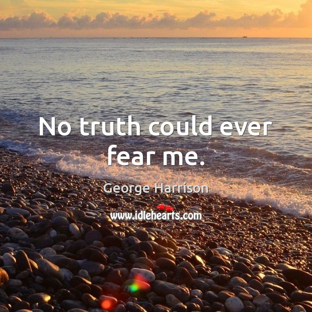 No truth could ever fear me. George Harrison Picture Quote